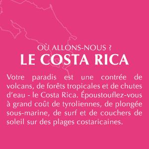 OÙ ALLONS-NOUS? LE COSTA RICA. Votre paradis est une contrée de volcans, de forêts tropicales et de chutes d'eau - le Costa Rica.